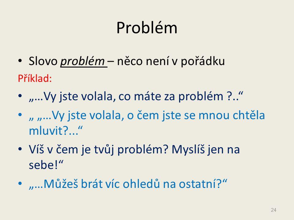 """Problém Slovo problém – něco není v pořádku Příklad: """"…Vy jste volala, co máte za problém ?.. """" """"…Vy jste volala, o čem jste se mnou chtěla mluvit?... Víš v čem je tvůj problém."""