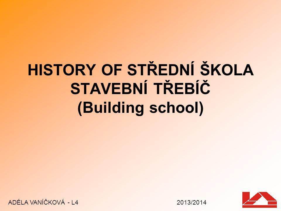 HISTORY OF STŘEDNÍ ŠKOLA STAVEBNÍ TŘEBÍČ (Building school) ADÉLA VANÍČKOVÁ - L4 2013/2014