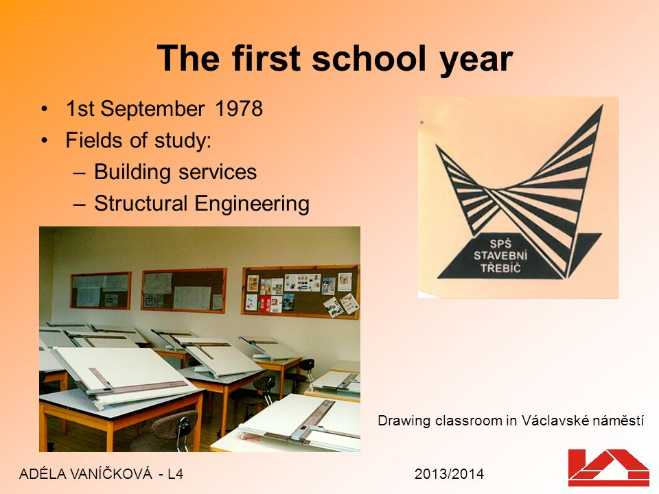 The first school year 1st September 1978 Fields of study: –Building services –Structural Engineering ADÉLA VANÍČKOVÁ - L4 2013/2014 Drawing classroom