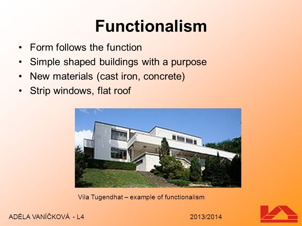 Functionalism Form follows the function Simple shaped buildings with a purpose New materials (cast iron, concrete) Strip windows, flat roof ADÉLA VANÍ