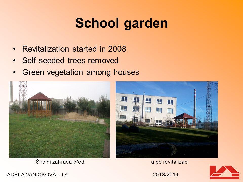 School garden Revitalization started in 2008 Self-seeded trees removed Green vegetation among houses ADÉLA VANÍČKOVÁ - L4 2013/2014 Školní zahrada pře