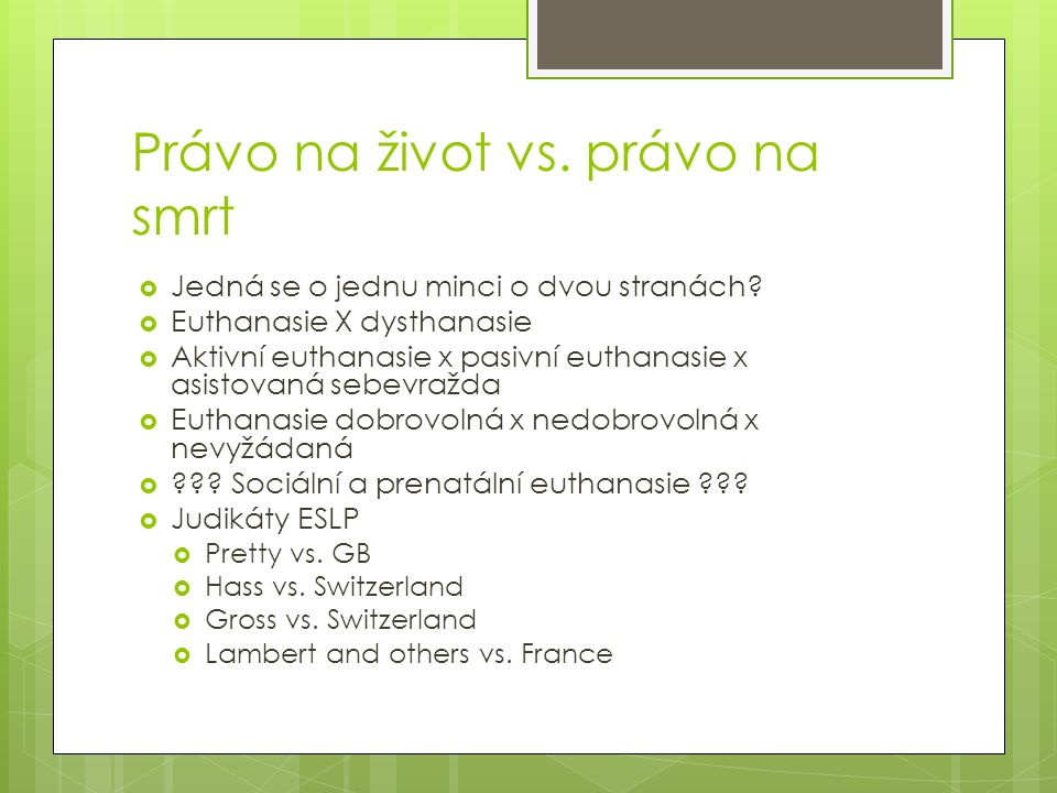 Právo na život vs. právo na smrt  Jedná se o jednu minci o dvou stranách?  Euthanasie X dysthanasie  Aktivní euthanasie x pasivní euthanasie x asis
