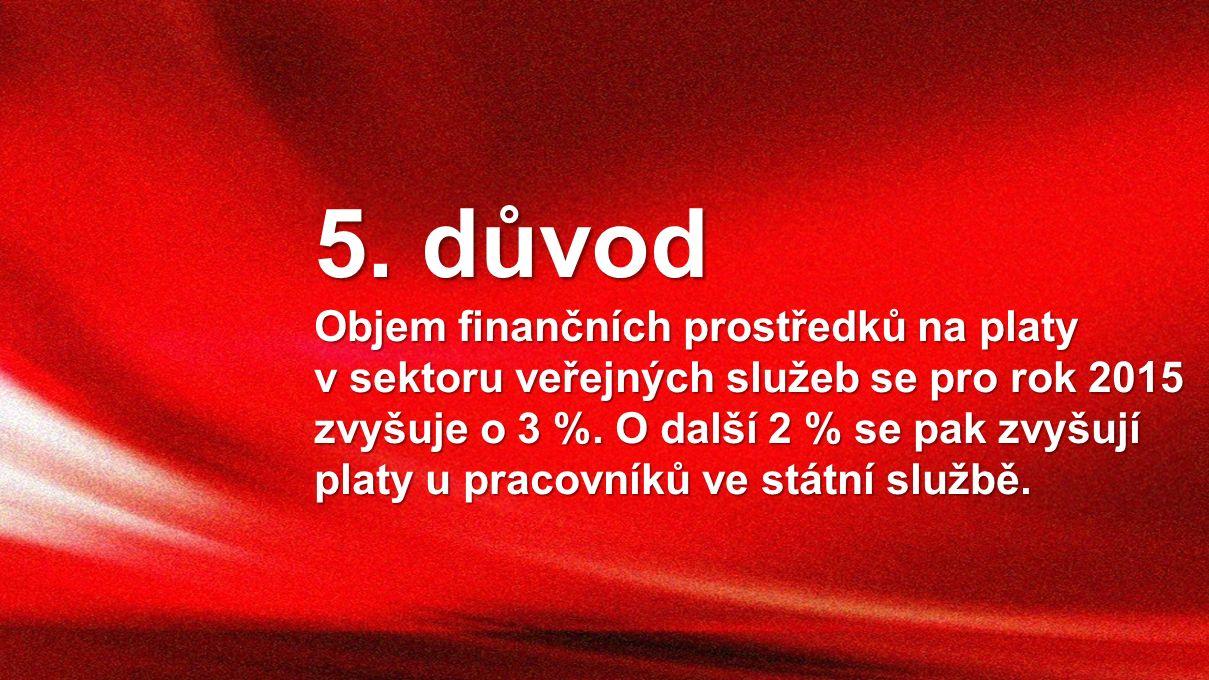 5. důvod Objem finančních prostředků na platy v sektoru veřejných služeb se pro rok 2015 zvyšuje o 3 %. O další 2 % se pak zvyšují platy u pracovníků