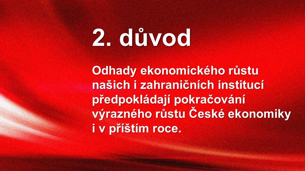 2. důvod Odhady ekonomického růstu našich i zahraničních institucí předpokládají pokračování výrazného růstu České ekonomiky i v příštím roce.