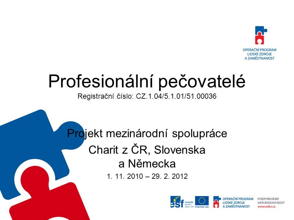 Profesionální pečovatelé Registrační číslo: CZ.1.04/5.1.01/51.00036 Projekt mezinárodní spolupráce Charit z ČR, Slovenska a Německa 1.