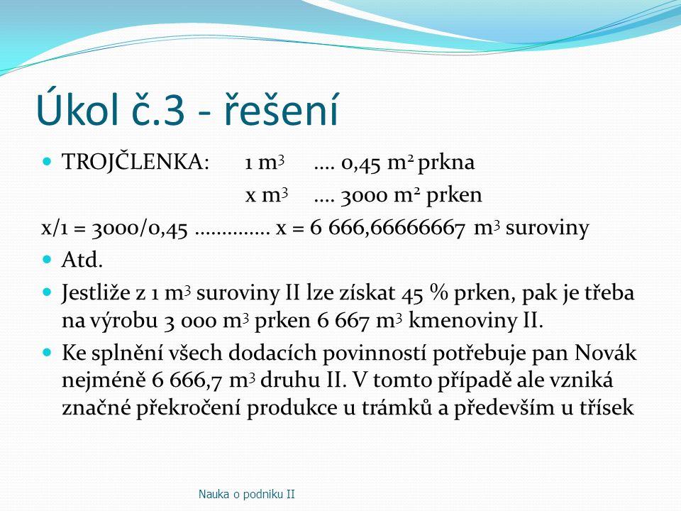 Úkol č.3 - řešení TROJČLENKA: 1 m 3 …. 0,45 m 2 prkna x m 3 …. 3000 m 2 prken x/1 = 3000/0,45 ………….. x = 6 666,66666667 m 3 suroviny Atd. Jestliže z 1