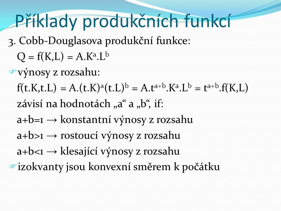 3. Cobb-Douglasova produkční funkce: Q = f(K,L) = A.K a.L b  výnosy z rozsahu: f(t.K,t.L) = A.(t.K) a (t.L) b = A.t a+b.K a.L b = t a+b.f(K,L) závisí