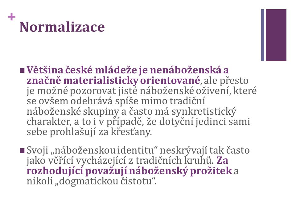 + Normalizace Většina české mládeže je nenáboženská a značně materialisticky orientované, ale přesto je možné pozorovat jisté náboženské oživení, které se ovšem odehrává spíše mimo tradiční náboženské skupiny a často má synkretistický charakter, a to i v případě, že dotyční jedinci sami sebe prohlašují za křesťany.