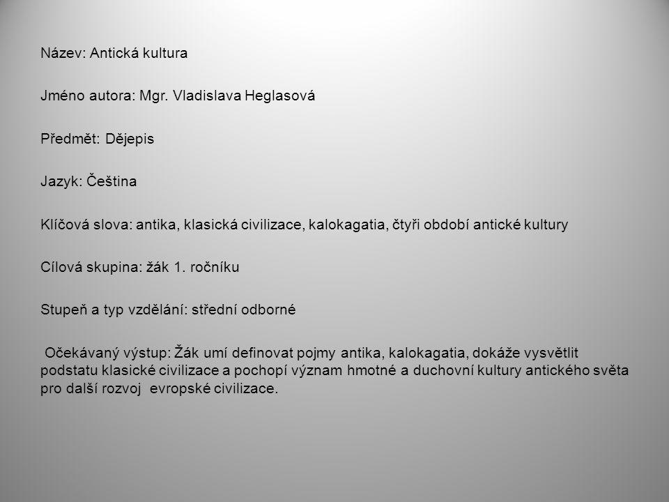 Název: Antická kultura Jméno autora: Mgr. Vladislava Heglasová Předmět: Dějepis Jazyk: Čeština Klíčová slova: antika, klasická civilizace, kalokagatia
