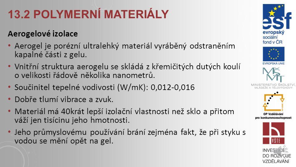 13.2 POLYMERNÍ MATERIÁLY Fenolická pěna vyrábí se napěněním fenolformaldehydových pryskiřic Používá se pro zateplení fasád u rekonstrukcí či v detailech, kde není místo na velkou tloušťku izolantu Součinitel tepelné vodivosti (W/mK): 0,024-0,018 Faktor difusního odporu µ: 35 Třída reakce na oheň: B Výhody: výborné tepelně izolační vlastnosti, vysoká odolnost v tlaku, odolná proti alkáliím Nevýhody: vysoká cena