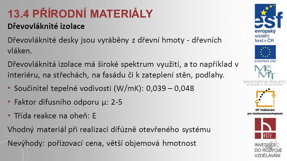 13.3 NEROSTNÉ MATERIÁLY Minerální / skelná vata Kamenná vata – z vulkanické horniny Skelná vata – z písku nebo recyklátu skla provedení deskové nebo ve formě foukané Součinitel tepelné vodivosti (W/mK): 0,030 – 0,042 Faktor difusního odporu µ: 1 Třída reakce na oheň: A1 Výhody: možnost aplikovat do libovolné výšky budovy, odolnost vůči mikroorganismům, recyklovatelnost odpadu, dlouhá životnost Nevýhody: nevhodné do vlhkého prostředí, vyšší cena v porovnání s polystyrenem
