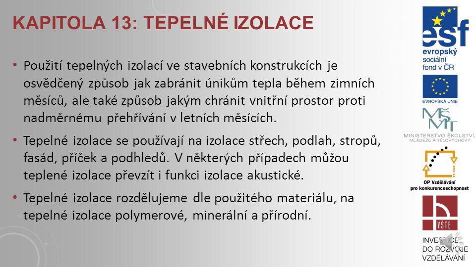 KAPITOLA 13: TEPELNÉ IZOLACE K LÍČOVÉ POJMY : tepelná izolace, pěnový polystyren, extrudovaný polystyren, pěnový polyuretan, pěnový polyizokyanurát, fenolická pěna, pěnové sklo, aerogelová izolace, vakuová izolace, minerální vata, skelná vata, dřevovláknitá izolace, konopí, sláma, celulóza.