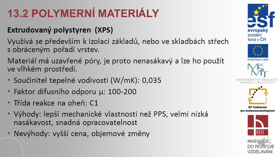 13.2 POLYMERNÍ MATERIÁLY Extrudovaný polystyren (XPS) Využívá se především k izolaci základů, nebo ve skladbách střech s obráceným pořadí vrstev.