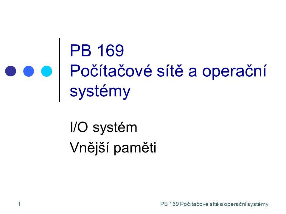 PB 169 Počítačové sítě a operační systémy32 Výběr algoritmu SSTF je přirozený, má přirozené chápání SCAN a C-SCAN jsou vhodnější pro těžkou zátěž disku Výkon závisí na počtu a typech požadavků Požadavky na disk mohou být ovlivněny metodami organizace souborů v souborovém systému Plánovací algoritmus by měl být napsán jako samostatný modul, aby plánovací algoritmus OS bylo možné zaměňovat Častá implicitní volba bývá SSTF nebo LOOK