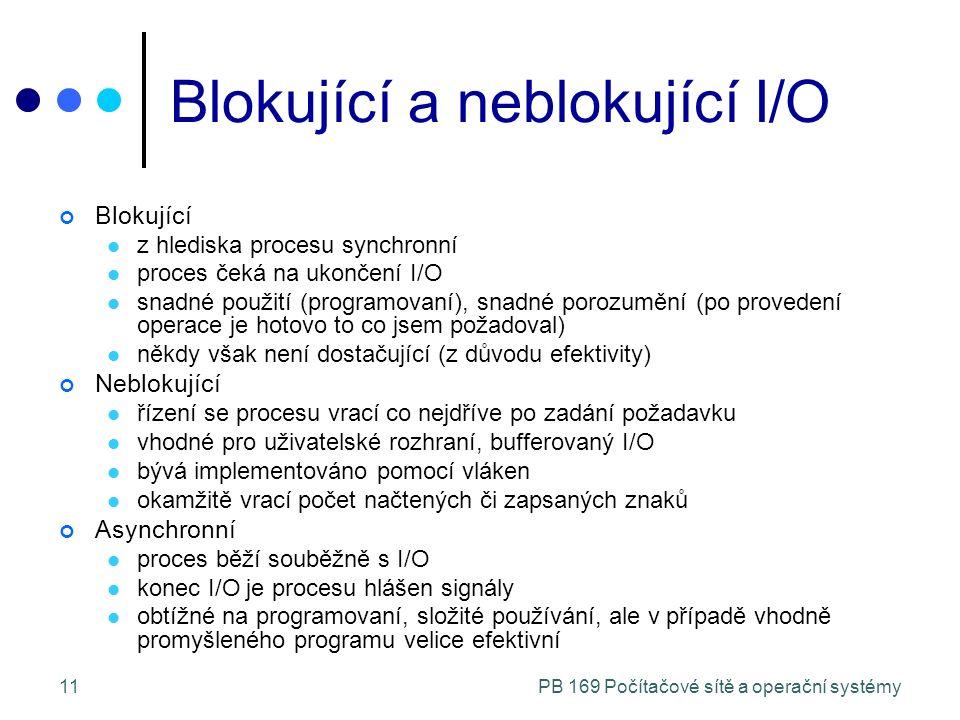 PB 169 Počítačové sítě a operační systémy11 Blokující a neblokující I/O Blokující z hlediska procesu synchronní proces čeká na ukončení I/O snadné použití (programovaní), snadné porozumění (po provedení operace je hotovo to co jsem požadoval) někdy však není dostačující (z důvodu efektivity) Neblokující řízení se procesu vrací co nejdříve po zadání požadavku vhodné pro uživatelské rozhraní, bufferovaný I/O bývá implementováno pomocí vláken okamžitě vrací počet načtených či zapsaných znaků Asynchronní proces běží souběžně s I/O konec I/O je procesu hlášen signály obtížné na programovaní, složité používání, ale v případě vhodně promyšleného programu velice efektivní