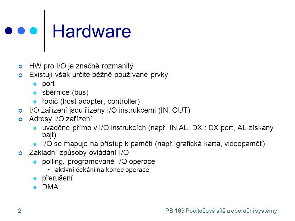 2 Hardware HW pro I/O je značně rozmanitý Existují však určité běžně používané prvky port sběrnice (bus) řadič (host adapter, controller) I/O zařízení jsou řízeny I/O instrukcemi (IN, OUT) Adresy I/O zařízení uváděné přímo v I/O instrukcích (např.