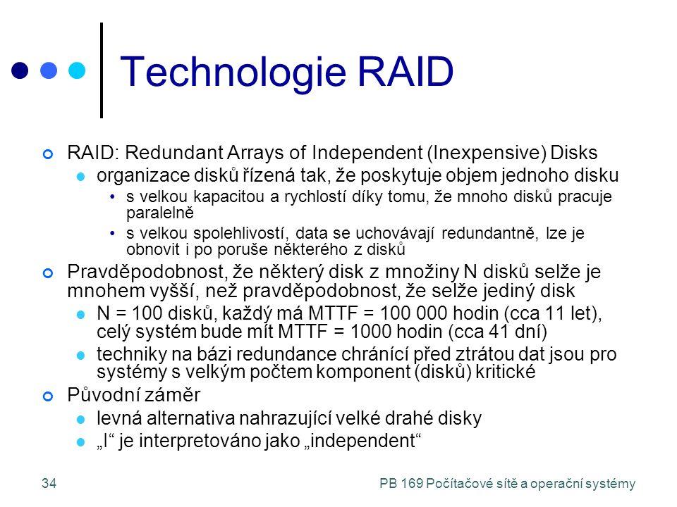 """PB 169 Počítačové sítě a operační systémy34 Technologie RAID RAID: Redundant Arrays of Independent (Inexpensive) Disks organizace disků řízená tak, že poskytuje objem jednoho disku s velkou kapacitou a rychlostí díky tomu, že mnoho disků pracuje paralelně s velkou spolehlivostí, data se uchovávají redundantně, lze je obnovit i po poruše některého z disků Pravděpodobnost, že některý disk z množiny N disků selže je mnohem vyšší, než pravděpodobnost, že selže jediný disk N = 100 disků, každý má MTTF = 100 000 hodin (cca 11 let), celý systém bude mít MTTF = 1000 hodin (cca 41 dní) techniky na bázi redundance chránící před ztrátou dat jsou pro systémy s velkým počtem komponent (disků) kritické Původní záměr levná alternativa nahrazující velké drahé disky """"I je interpretováno jako """"independent"""