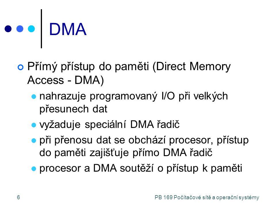 PB 169 Počítačové sítě a operační systémy6 DMA Přímý přístup do paměti (Direct Memory Access - DMA) nahrazuje programovaný I/O při velkých přesunech dat vyžaduje speciální DMA řadič při přenosu dat se obchází procesor, přístup do paměti zajišťuje přímo DMA řadič procesor a DMA soutěží o přístup k paměti