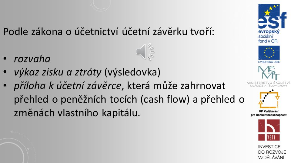 Podle zákona o účetnictví účetní závěrku tvoří: rozvaha výkaz zisku a ztráty (výsledovka) příloha k účetní závěrce, která může zahrnovat přehled o peněžních tocích (cash flow) a přehled o změnách vlastního kapitálu.
