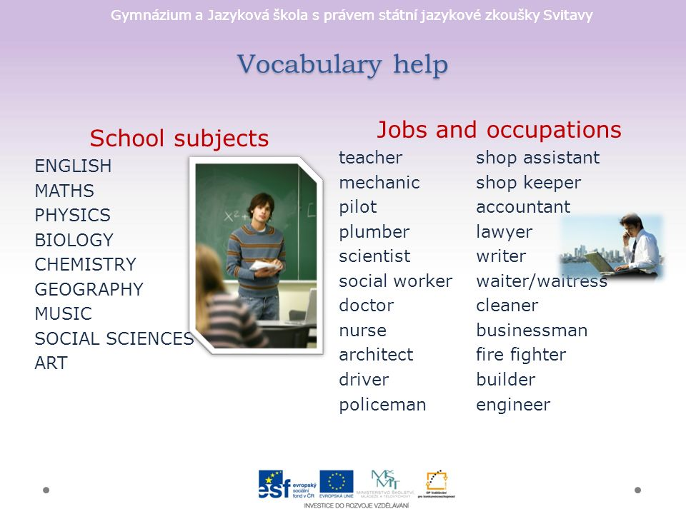 Gymnázium a Jazyková škola s právem státní jazykové zkoušky Svitavy Vocabulary help Jobs and occupations teachershop assistant mechanicshop keeper pilotaccountant plumberlawyer scientistwriter social workerwaiter/waitress doctorcleaner nursebusinessman architectfire fighter driverbuilder policemanengineer School subjects ENGLISH MATHS PHYSICS BIOLOGY CHEMISTRY GEOGRAPHY MUSIC SOCIAL SCIENCES ART