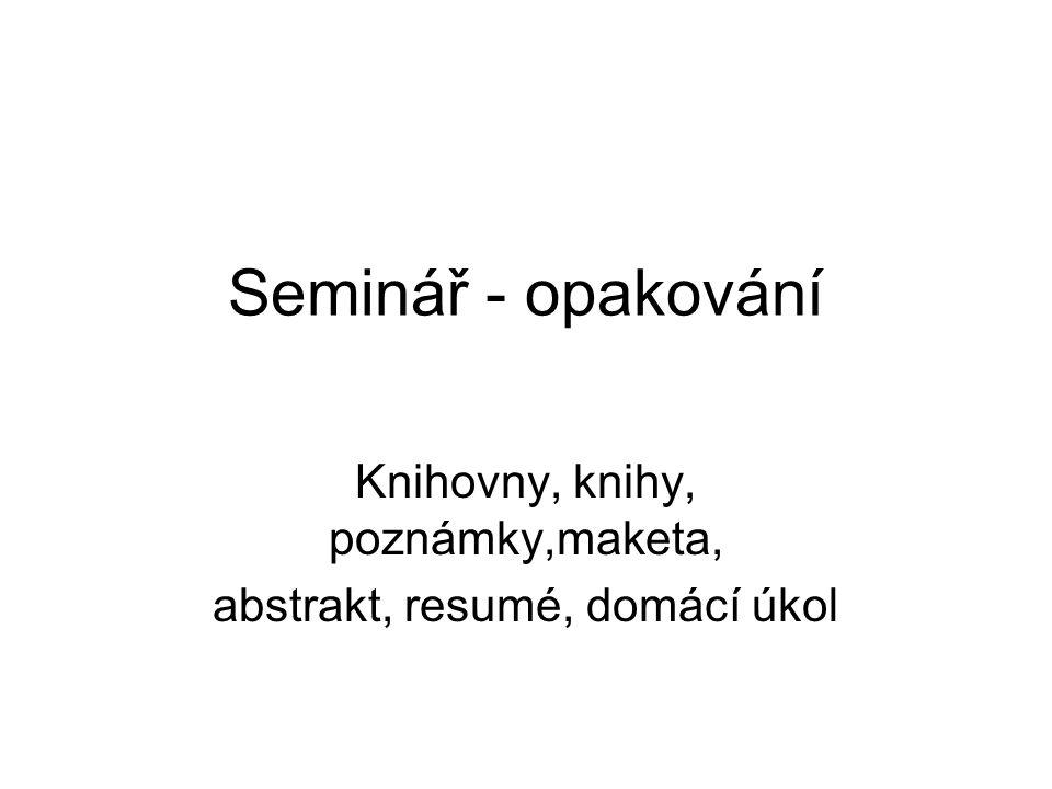 Seminář - opakování Knihovny, knihy, poznámky,maketa, abstrakt, resumé, domácí úkol