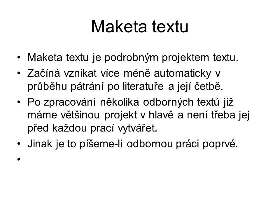 Maketa textu Maketa textu je podrobným projektem textu. Začíná vznikat více méně automaticky v průběhu pátrání po literatuře a její četbě. Po zpracová