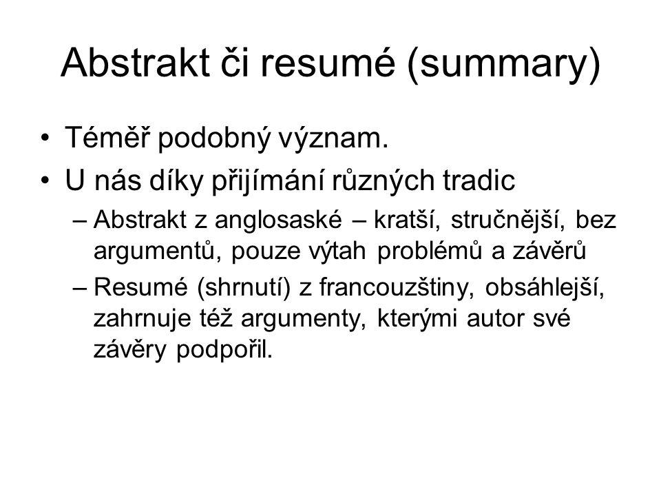 Abstrakt či resumé (summary) Téměř podobný význam. U nás díky přijímání různých tradic –Abstrakt z anglosaské – kratší, stručnější, bez argumentů, pou