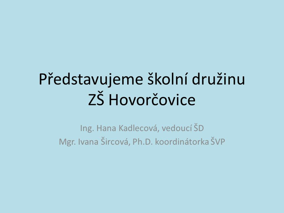 Představujeme školní družinu ZŠ Hovorčovice Ing. Hana Kadlecová, vedoucí ŠD Mgr. Ivana Šircová, Ph.D. koordinátorka ŠVP