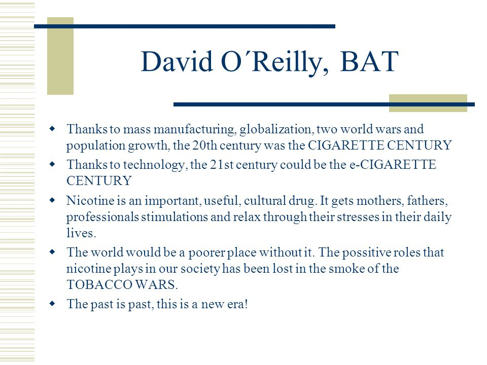 David O´Reilly, BAT  Thanks to mass manufacturing, globalization, two world wars and population growth, the 20th century was the CIGARETTE CENTURY 