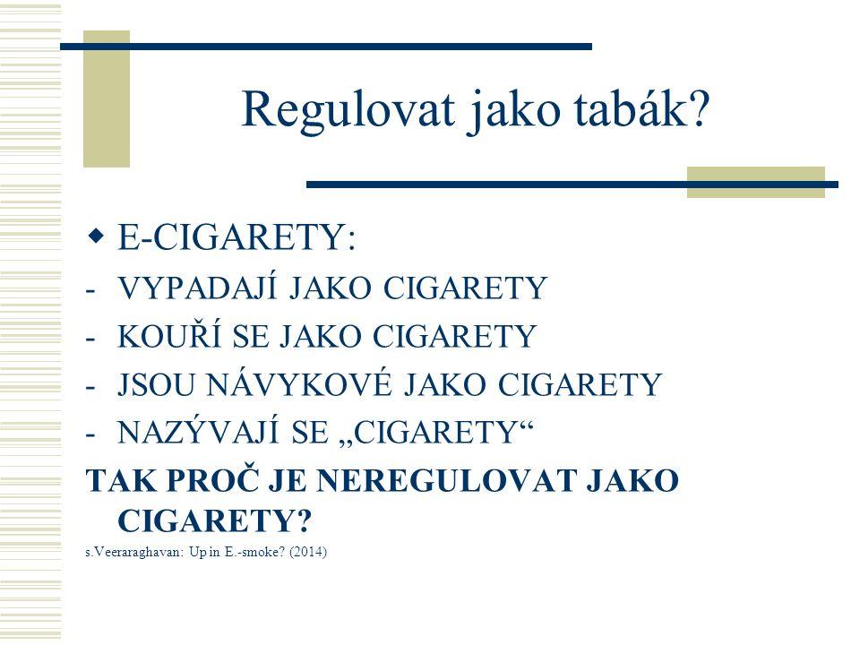 SOUČASNÁ REGULACE  ZÁKAZ : Brazilie, Singapore, Kanada, Seychelly, Uruguay  USA : není jednotná, státní/ městské úrovně  EU: revize EU Tobacco Product Directive (únor 2014): -obsah nikotinu do 20 mg/ml = tabákový výrobek -Vyšší obsah nikotinu = farmaceutický produkt -Seznam ingrediencí, zdravotní varování na obalu -Měnitelné cartridge s obsahem 2 ml povoleny (možný dodatečný zákaz v celé EU při odmítnutí ve 3 zemích)