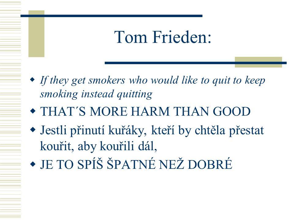 Tom Frieden  If they get ex-smokers who have been off nicotine to go back on nicotine and then back to cigarettes,  THAT´S MORE HARM THAN GOOD  Jestli dostanou bývalé kuřáky, kteří se zbavili nikotinu, aby se opět k nikotinu a cigaretám vrátili,  JE TO SPÍŠ ŠPATNÉ NEŽ DOBRÉ
