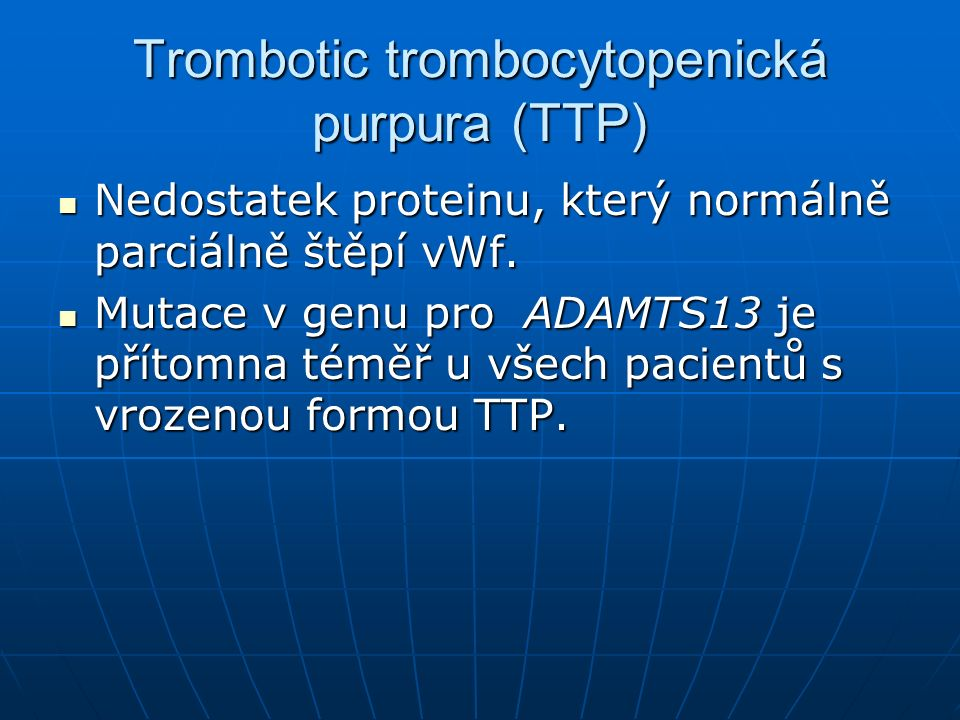 Trombotic trombocytopenická purpura (TTP) Nedostatek proteinu, který normálně parciálně štěpí vWf. Nedostatek proteinu, který normálně parciálně štěpí