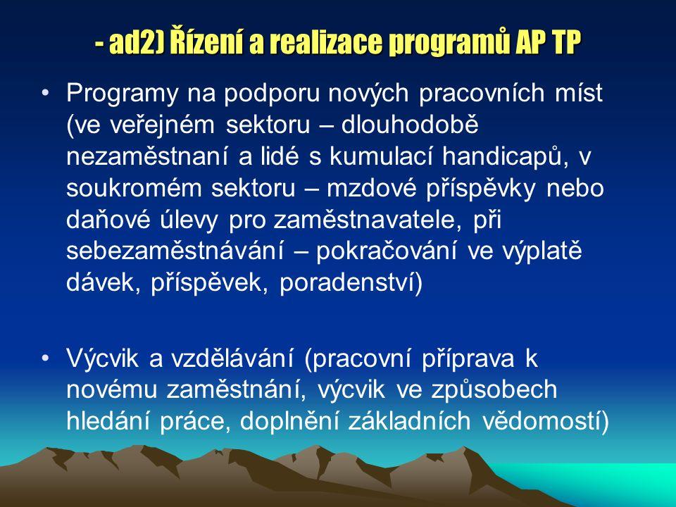 - ad2) Řízení a realizace programů AP TP Programy na podporu nových pracovních míst (ve veřejném sektoru – dlouhodobě nezaměstnaní a lidé s kumulací handicapů, v soukromém sektoru – mzdové příspěvky nebo daňové úlevy pro zaměstnavatele, při sebezaměstnávání – pokračování ve výplatě dávek, příspěvek, poradenství) Výcvik a vzdělávání (pracovní příprava k novému zaměstnání, výcvik ve způsobech hledání práce, doplnění základních vědomostí)