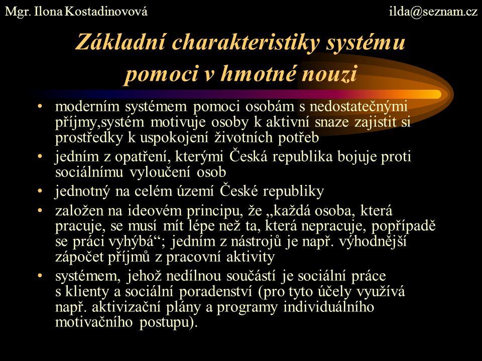 """Základní charakteristiky systému pomoci v hmotné nouzi moderním systémem pomoci osobám s nedostatečnými příjmy,systém motivuje osoby k aktivní snaze zajistit si prostředky k uspokojení životních potřeb jedním z opatření, kterými Česká republika bojuje proti sociálnímu vyloučení osob jednotný na celém území České republiky založen na ideovém principu, že """"každá osoba, která pracuje, se musí mít lépe než ta, která nepracuje, popřípadě se práci vyhýbá ; jedním z nástrojů je např."""