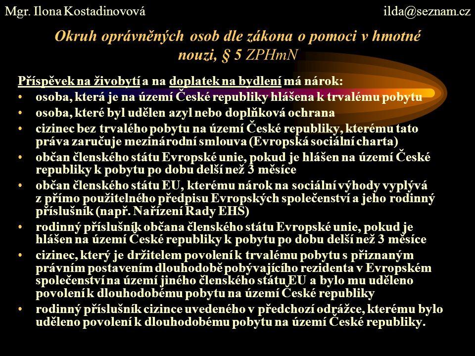 Okruh oprávněných osob dle zákona o pomoci v hmotné nouzi, § 5 ZPHmN Příspěvek na živobytí a na doplatek na bydlení má nárok: osoba, která je na území České republiky hlášena k trvalému pobytu osoba, které byl udělen azyl nebo doplňková ochrana cizinec bez trvalého pobytu na území České republiky, kterému tato práva zaručuje mezinárodní smlouva (Evropská sociální charta) občan členského státu Evropské unie, pokud je hlášen na území České republiky k pobytu po dobu delší než 3 měsíce občan členského státu EU, kterému nárok na sociální výhody vyplývá z přímo použitelného předpisu Evropských společenství a jeho rodinný příslušník (např.