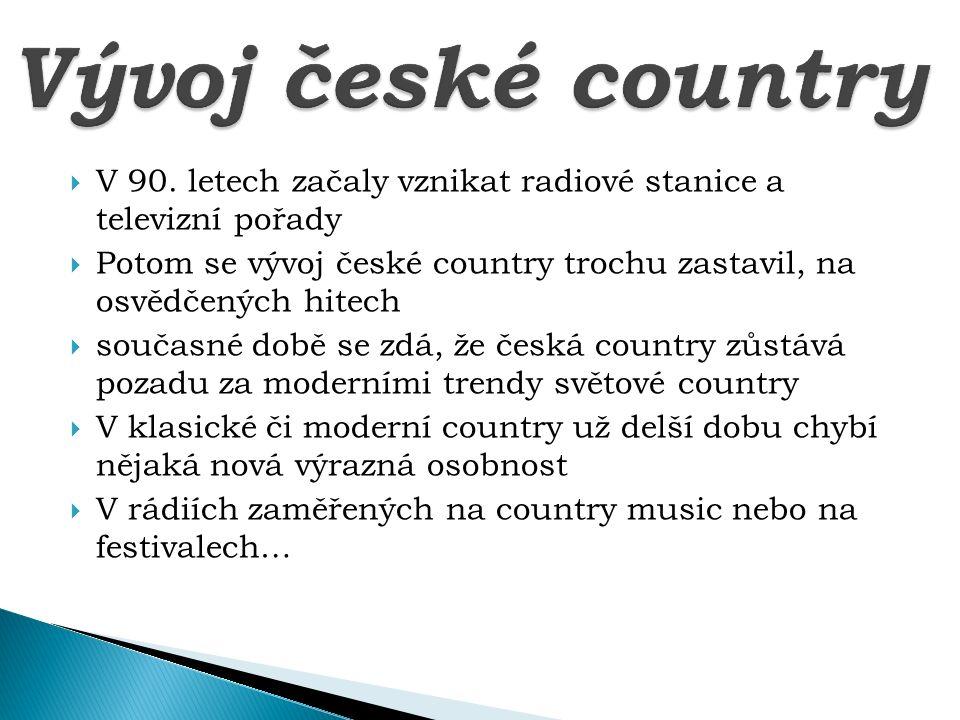  V 90. letech začaly vznikat radiové stanice a televizní pořady  Potom se vývoj české country trochu zastavil, na osvědčených hitech  současné době