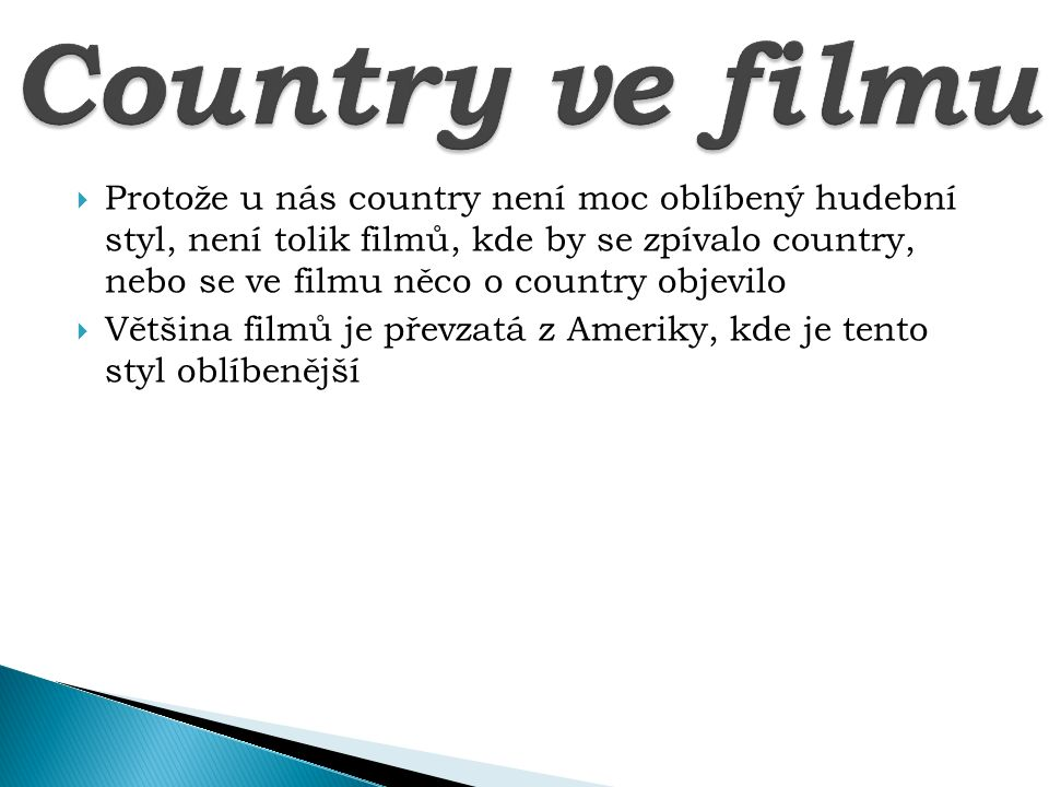  Protože u nás country není moc oblíbený hudební styl, není tolik filmů, kde by se zpívalo country, nebo se ve filmu něco o country objevilo  Většina filmů je převzatá z Ameriky, kde je tento styl oblíbenější
