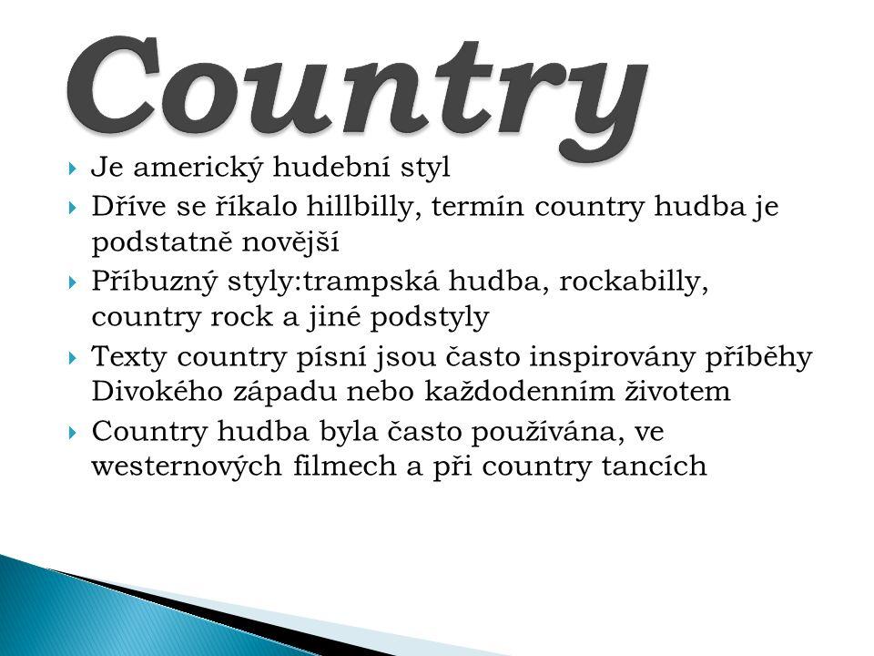  Je americký hudební styl  Dříve se říkalo hillbilly, termín country hudba je podstatně novější  Příbuzný styly:trampská hudba, rockabilly, country rock a jiné podstyly  Texty country písní jsou často inspirovány příběhy Divokého západu nebo každodenním životem  Country hudba byla často používána, ve westernových filmech a při country tancích