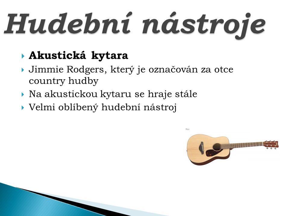  Akustická kytara  Jimmie Rodgers, který je označován za otce country hudby  Na akustickou kytaru se hraje stále  Velmi oblíbený hudební nástroj