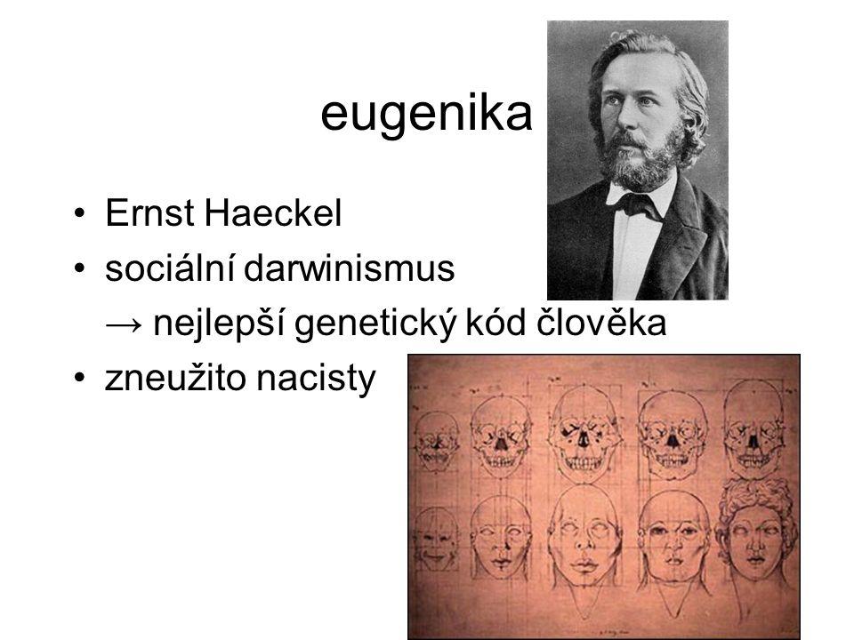 eugenika Ernst Haeckel sociální darwinismus → nejlepší genetický kód člověka zneužito nacisty