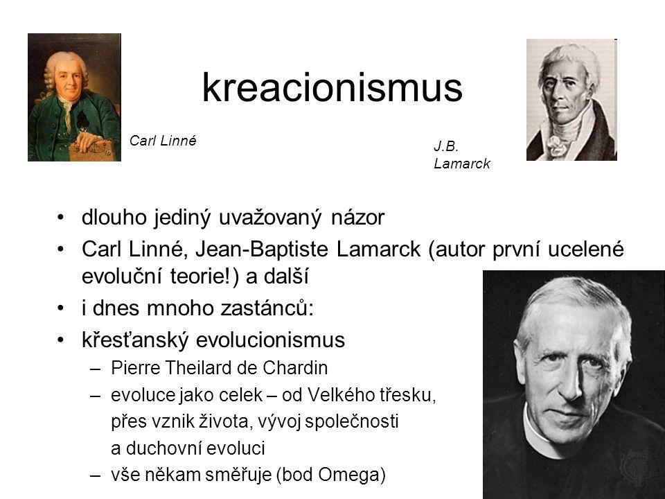 kreacionismus dlouho jediný uvažovaný názor Carl Linné, Jean-Baptiste Lamarck (autor první ucelené evoluční teorie!) a další i dnes mnoho zastánců: kř