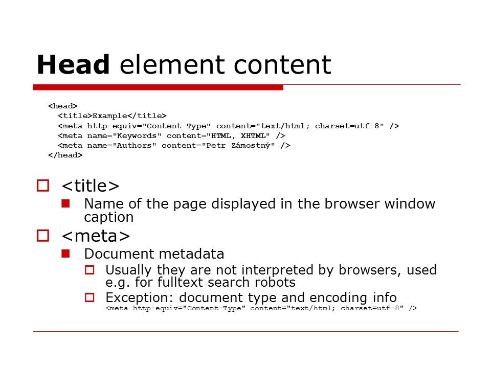 Head element content  Name of the page displayed in the browser window caption  Document metadata  Usually they are not interpreted by browsers, used e.g.