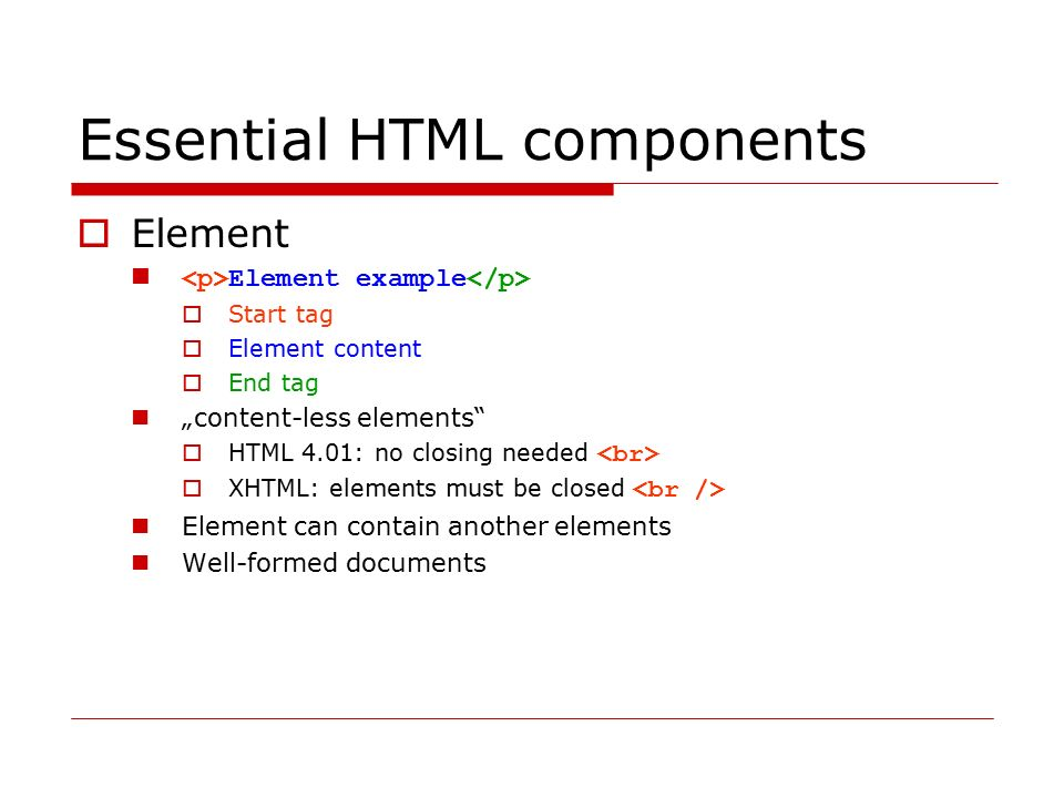 Essential HTML components  Attribute Example  Link somewhere else More detailed element specification Must be placed in starting element brackets Value must be enclosed in Element may have more attributes Attributes order is arbitrary