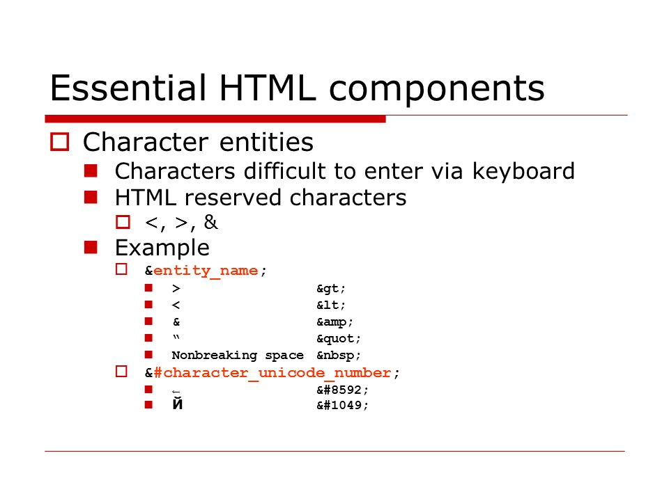 Essential HTML components  Entities defined by XHTML http://www.w3.org/TR/xhtml1/DTD/xhtml-lat1.ent http://www.w3.org/TR/xhtml1/DTD/xhtml-symbol.ent http://www.w3.org/TR/xhtml1/DTD/xhtml-special.ent  Entity given by number in UNICODE table - http://en.wikipedia.org/wiki/Unicode http://en.wikipedia.org/wiki/Unicode Character listings  http://alanwood.net/unicode/ http://alanwood.net/unicode/ In order to display properly, the characters must be supported by the browser as well as they must be included in specified font