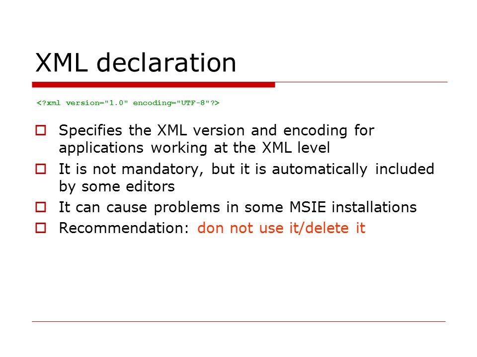 XML declaration  Specifies the XML version and encoding for applications working at the XML level  It is not mandatory, but it is automatically included by some editors  It can cause problems in some MSIE installations  Recommendation: don not use it/delete it