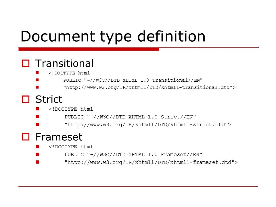 Document type definition  Transitional <!DOCTYPE html PUBLIC -//W3C//DTD XHTML 1.0 Transitional//EN http://www.w3.org/TR/xhtml1/DTD/xhtml1-transitional.dtd >  Strict <!DOCTYPE html PUBLIC -//W3C//DTD XHTML 1.0 Strict//EN http://www.w3.org/TR/xhtml1/DTD/xhtml1-strict.dtd >  Frameset <!DOCTYPE html PUBLIC -//W3C//DTD XHTML 1.0 Frameset//EN http://www.w3.org/TR/xhtml1/DTD/xhtml1-frameset.dtd >