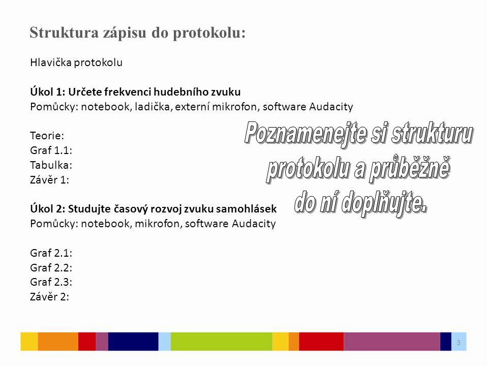 Struktura zápisu do protokolu: Hlavička protokolu Úkol 1: Určete frekvenci hudebního zvuku Pomůcky: notebook, ladička, externí mikrofon, software Audacity Teorie: Graf 1.1: Tabulka: Závěr 1: Úkol 2: Studujte časový rozvoj zvuku samohlásek Pomůcky: notebook, mikrofon, software Audacity Graf 2.1: Graf 2.2: Graf 2.3: Závěr 2: 3
