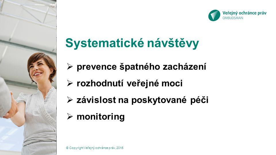 Systematické návštěvy  prevence špatného zacházení  rozhodnutí veřejné moci  závislost na poskytované péči  monitoring © Copyright Veřejný ochránce práv, 2015
