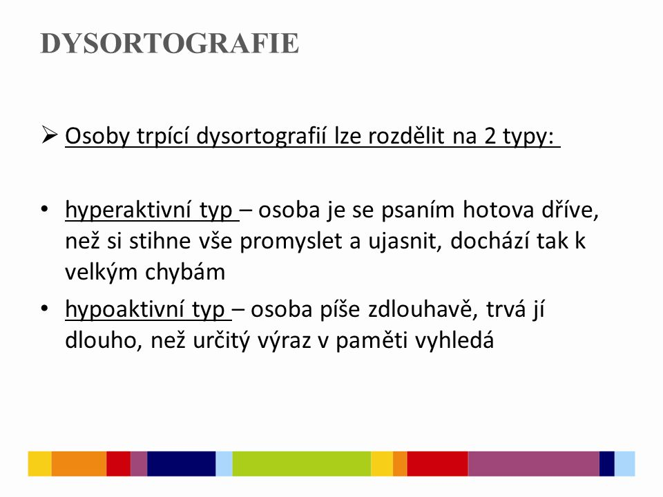 DYSORTOGRAFIE  Osoby trpící dysortografií lze rozdělit na 2 typy: hyperaktivní typ – osoba je se psaním hotova dříve, než si stihne vše promyslet a u