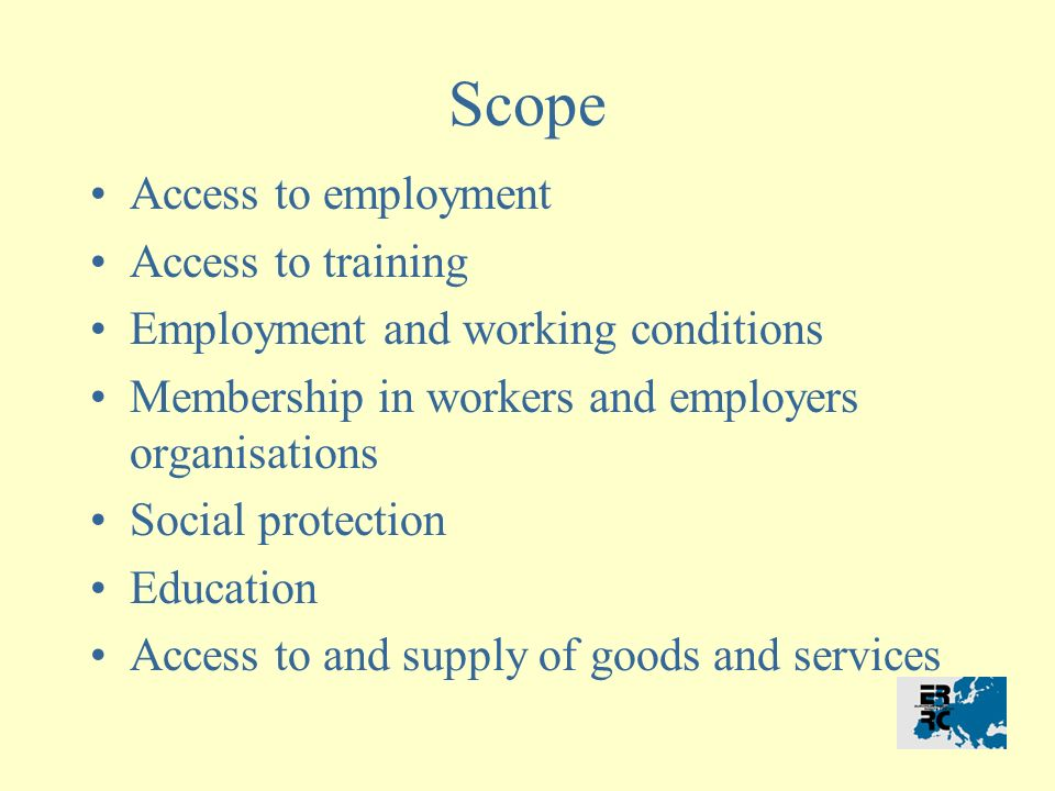Scope Access to employment Access to training Employment and working conditions Membership in workers and employers organisations Social protection Education Access to and supply of goods and services